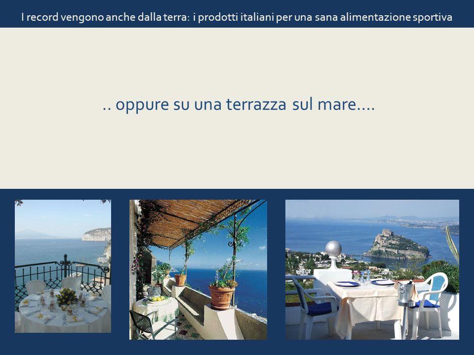 I record vengono anche dalla terra: i prodotti italiani per una sana alimentazione sportiva.. oppure su una terrazza sul mare….