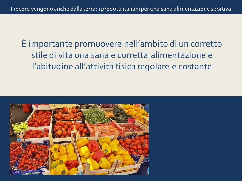 I record vengono anche dalla terra: i prodotti italiani per una sana alimentazione sportiva È importante promuovere nellambito di un corretto stile di