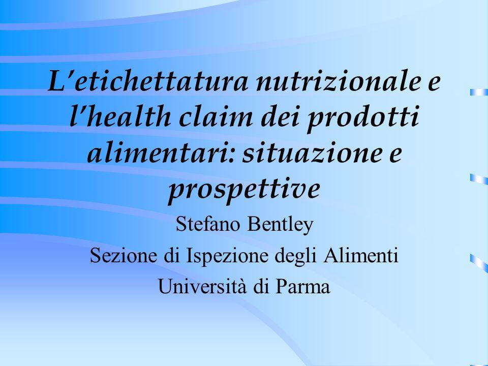 Letichettatura nutrizionale e lhealth claim dei prodotti alimentari: situazione e prospettive Stefano Bentley Sezione di Ispezione degli Alimenti Università di Parma