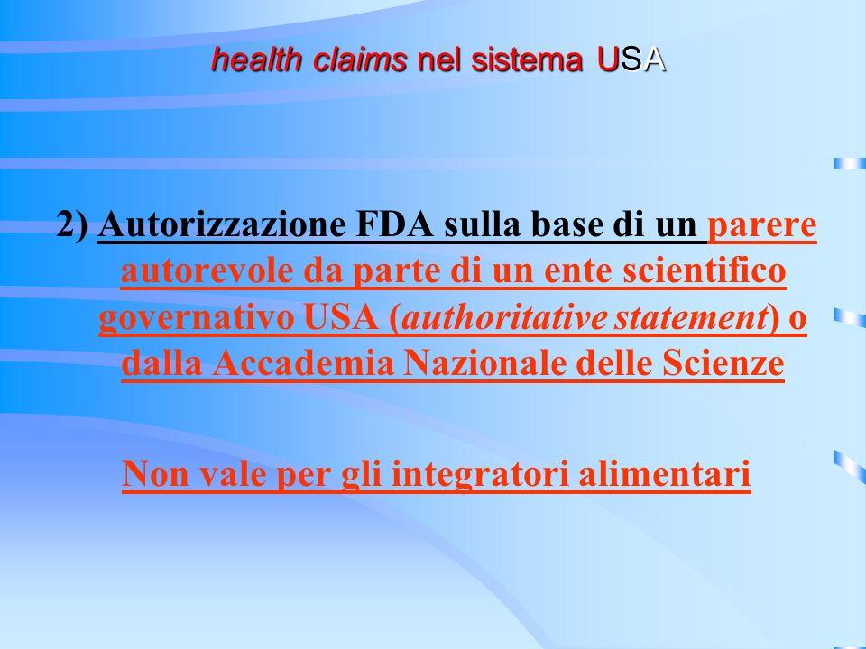 health claims nel sistema USA health claims nel sistema USA 2) Autorizzazione FDA sulla base di un parere autorevole da parte di un ente scientifico governativo USA (authoritative statement) o dalla Accademia Nazionale delle Scienze Non vale per gli integratori alimentari