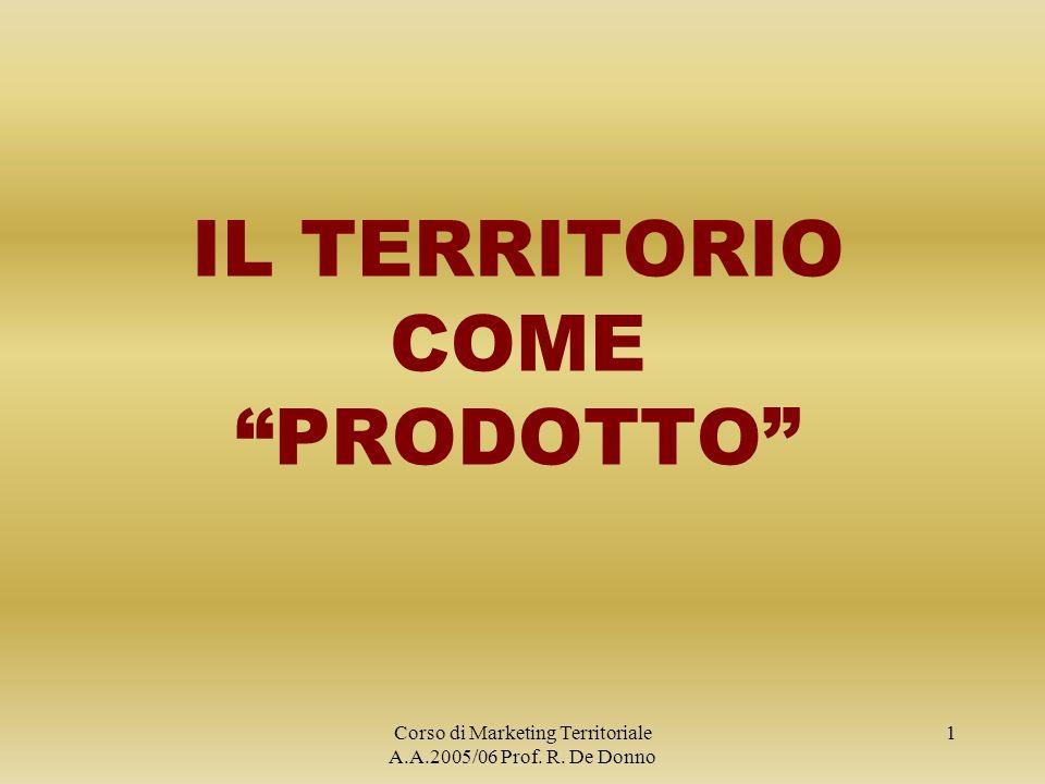 Corso di Marketing Territoriale A.A.2005/06 Prof. R. De Donno 1 IL TERRITORIO COME PRODOTTO
