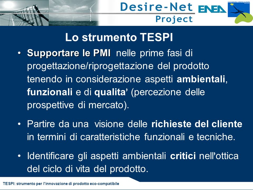 TESPI: strumento per l innovazione di prodotto eco-compatibile TESPI: Caratteristiche software Disponibile on line, è adattato alle esigenze delle PMI, (semplificato, guidato, veloce,..