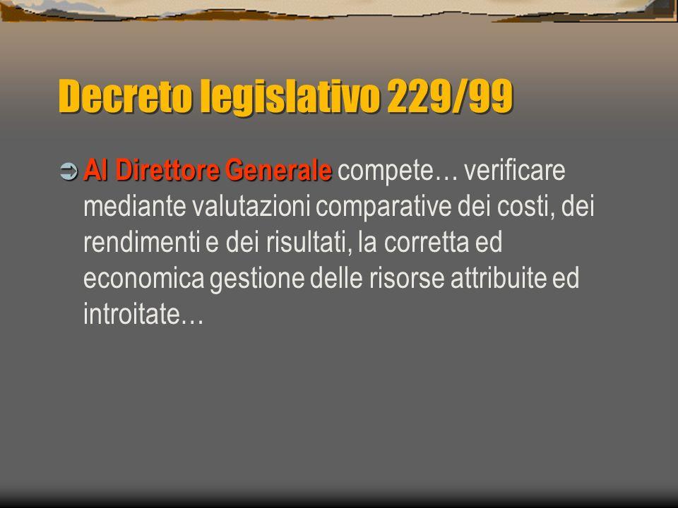 Decreto legislativo 229/99 Al Direttore Generale Al Direttore Generale compete… verificare mediante valutazioni comparative dei costi, dei rendimenti e dei risultati, la corretta ed economica gestione delle risorse attribuite ed introitate…