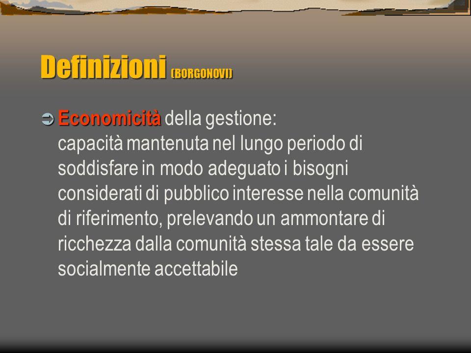Definizioni (BORGONOVI) Economicità Economicità della gestione: capacità mantenuta nel lungo periodo di soddisfare in modo adeguato i bisogni considerati di pubblico interesse nella comunità di riferimento, prelevando un ammontare di ricchezza dalla comunità stessa tale da essere socialmente accettabile