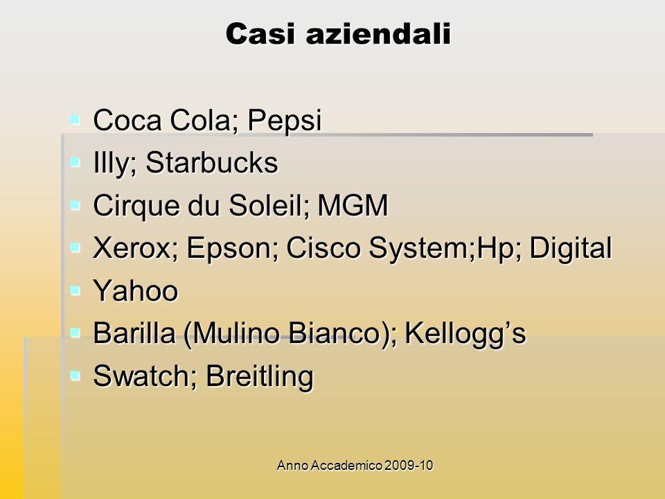 Anno Accademico 2009-10 Casi aziendali Coca Cola; Pepsi Coca Cola; Pepsi Illy; Starbucks Illy; Starbucks Cirque du Soleil; MGM Cirque du Soleil; MGM Xerox; Epson; Cisco System;Hp; Digital Xerox; Epson; Cisco System;Hp; Digital Yahoo Yahoo Barilla (Mulino Bianco); Kelloggs Barilla (Mulino Bianco); Kelloggs Swatch; Breitling Swatch; Breitling