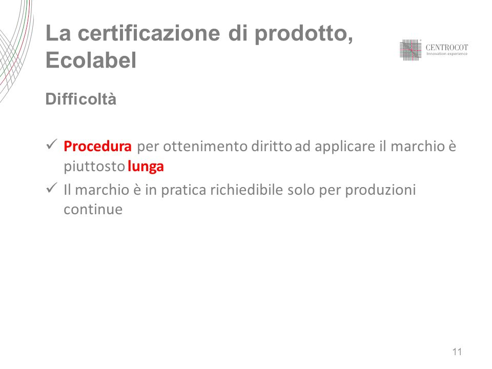 Difficoltà Procedura per ottenimento diritto ad applicare il marchio è piuttosto lunga Il marchio è in pratica richiedibile solo per produzioni continue 11 La certificazione di prodotto, Ecolabel