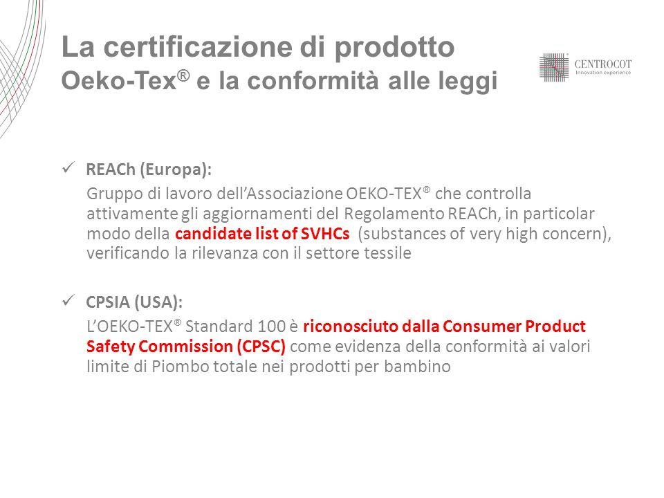 La certificazione di prodotto Oeko-Tex ® e la conformità alle leggi REACh (Europa): Gruppo di lavoro dellAssociazione OEKO-TEX® che controlla attivamente gli aggiornamenti del Regolamento REACh, in particolar modo della candidate list of SVHCs (substances of very high concern), verificando la rilevanza con il settore tessile CPSIA (USA): LOEKO-TEX® Standard 100 è riconosciuto dalla Consumer Product Safety Commission (CPSC) come evidenza della conformità ai valori limite di Piombo totale nei prodotti per bambino