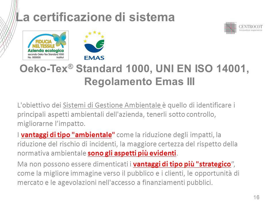 La certificazione di sistema Oeko-Tex ® Standard 1000, UNI EN ISO 14001, Regolamento Emas III L obiettivo dei Sistemi di Gestione Ambientale è quello di identificare i principali aspetti ambientali dell azienda, tenerli sotto controllo, migliorarne limpatto.