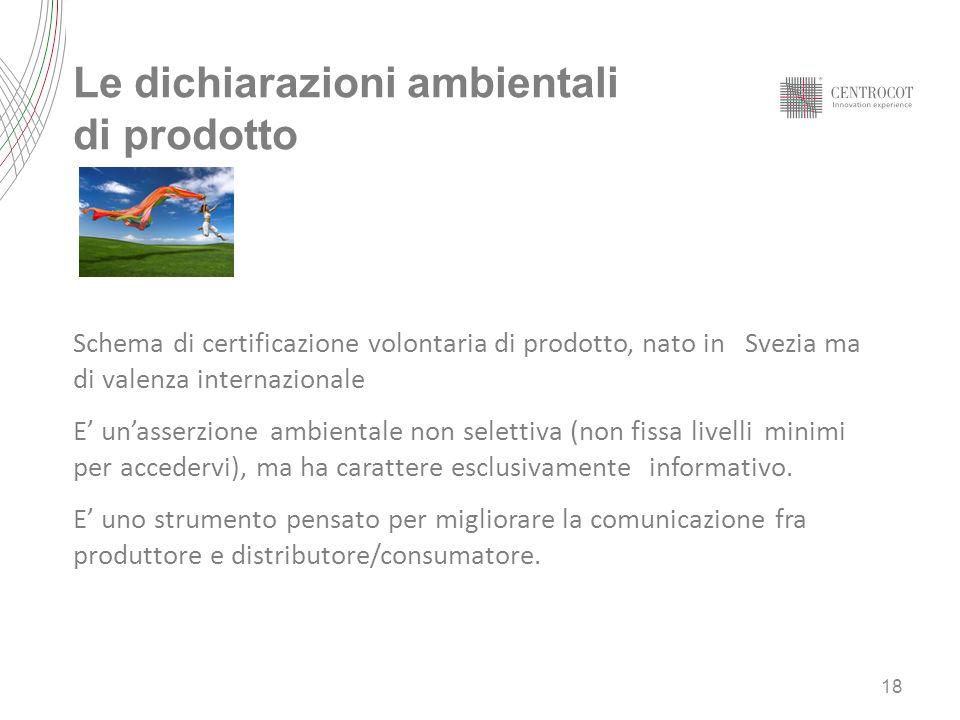 Le dichiarazioni ambientali di prodotto 18 Schema di certificazione volontaria di prodotto, nato in Svezia ma di valenza internazionale E unasserzione ambientale non selettiva (non fissa livelli minimi per accedervi), ma ha carattere esclusivamente informativo.