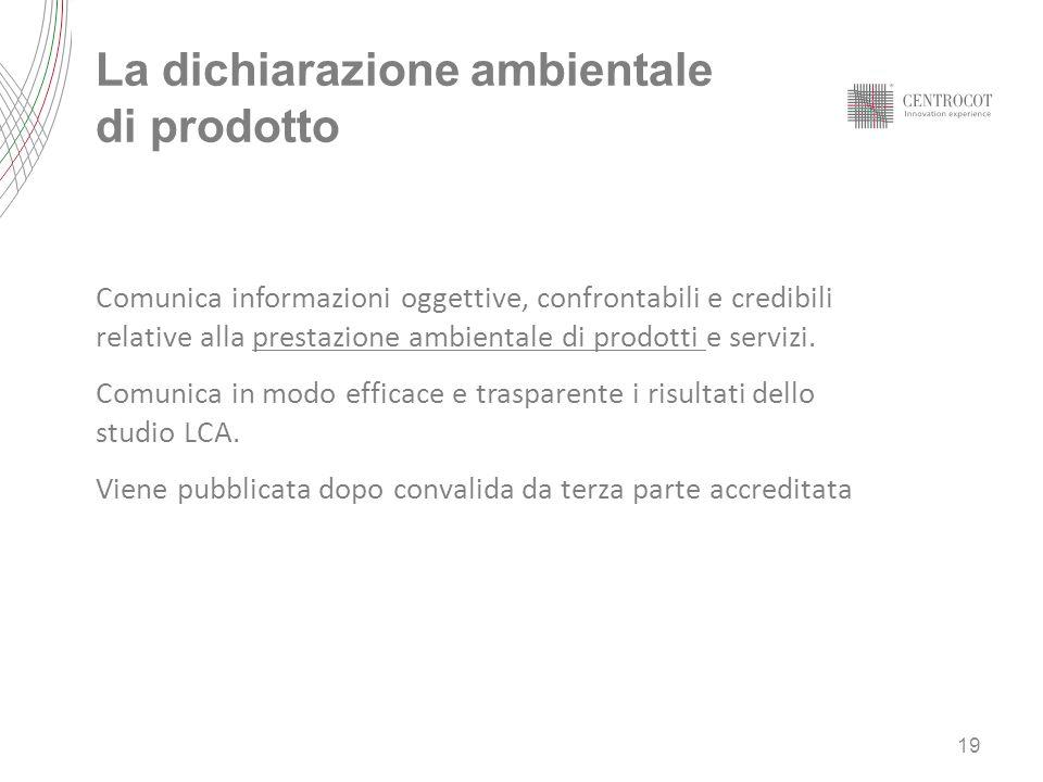 La dichiarazione ambientale di prodotto 19 Comunica informazioni oggettive, confrontabili e credibili relative alla prestazione ambientale di prodotti e servizi.