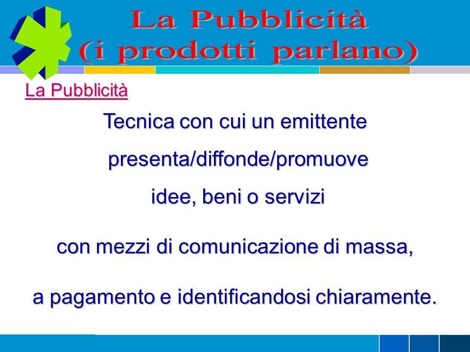 La Pubblicità Tecnica con cui un emittente presenta/diffonde/promuove presenta/diffonde/promuove idee, beni o servizi con mezzi di comunicazione di massa, a pagamento e identificandosi chiaramente.