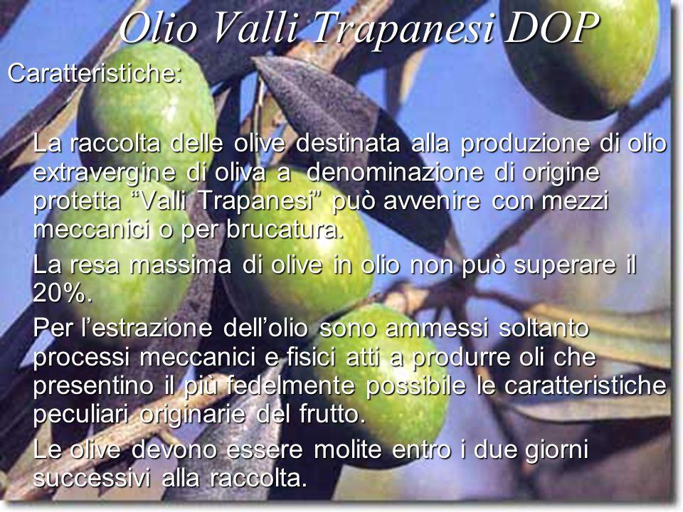 Olio Valli Trapanesi DOP Olio Valli Trapanesi DOPCaratteristiche: La raccolta delle olive destinata alla produzione di olio extravergine di oliva a denominazione di origine protetta Valli Trapanesi può avvenire con mezzi meccanici o per brucatura.