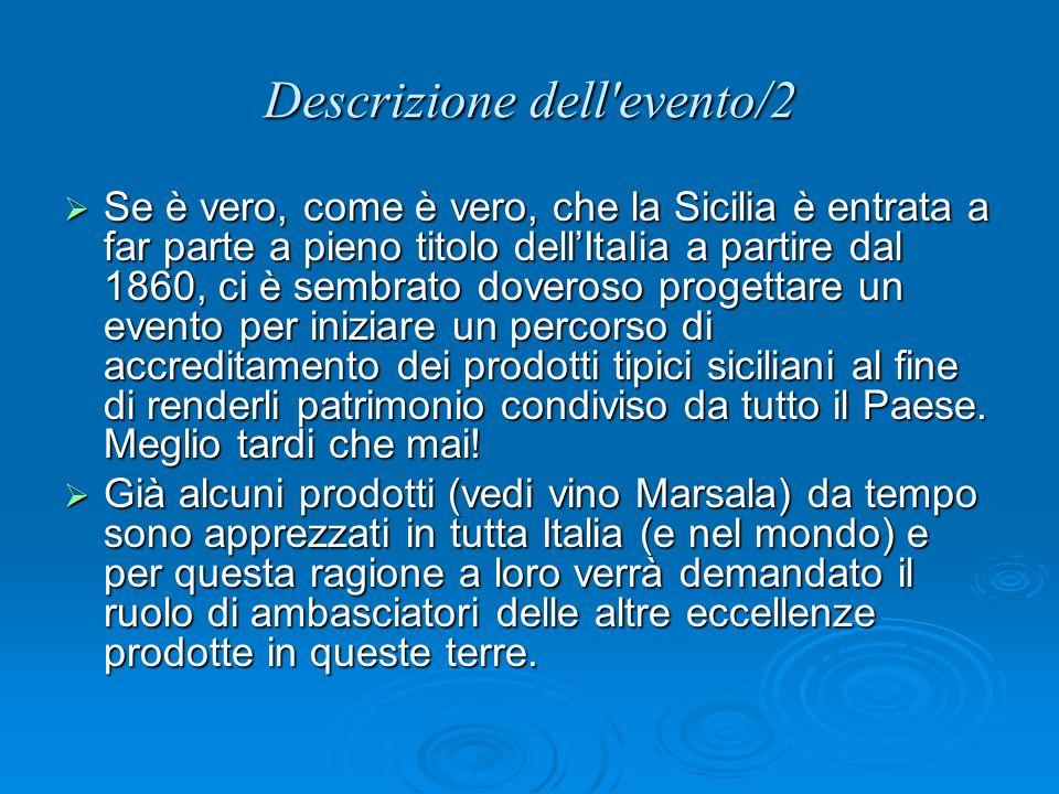 Descrizione dell evento/2 Se è vero, come è vero, che la Sicilia è entrata a far parte a pieno titolo dellItalia a partire dal 1860, ci è sembrato doveroso progettare un evento per iniziare un percorso di accreditamento dei prodotti tipici siciliani al fine di renderli patrimonio condiviso da tutto il Paese.