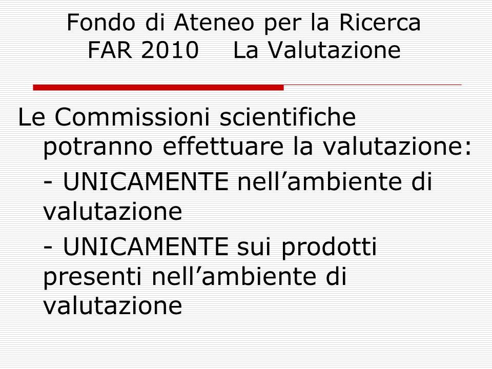 Fondo di Ateneo per la Ricerca FAR 2010 La Valutazione Le Commissioni scientifiche potranno effettuare la valutazione: - UNICAMENTE nellambiente di va