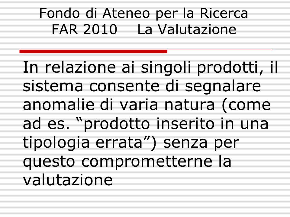 Fondo di Ateneo per la Ricerca FAR 2010 La Valutazione In relazione ai singoli prodotti, il sistema consente di segnalare anomalie di varia natura (co
