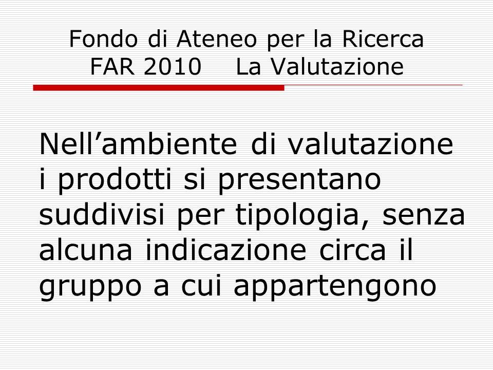 Fondo di Ateneo per la Ricerca FAR 2010 La Valutazione Ad ogni prodotto dovrà essere attribuito il peso percentuale sulla base dei criteri di valutazione che le attuali Commissioni scientifiche hanno ereditato dalla precedente commissione