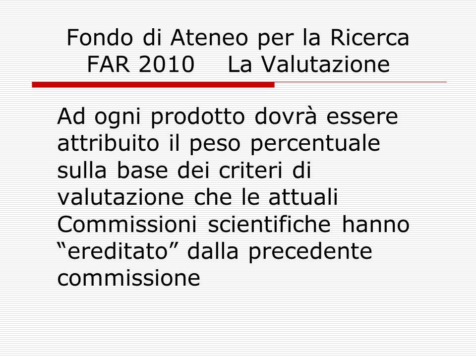Fondo di Ateneo per la Ricerca FAR 2010 La Valutazione Ad ogni prodotto dovrà essere attribuito il peso percentuale sulla base dei criteri di valutazi