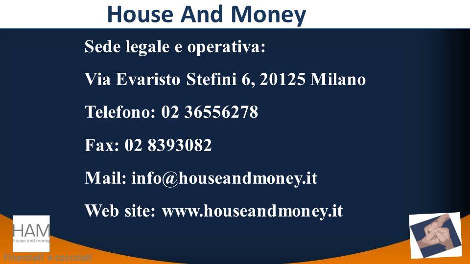 Finanziati e coccolati House And Money Sede legale e operativa: Via Evaristo Stefini 6, 20125 Milano Telefono: 02 36556278 Fax: 02 8393082 Mail: info@houseandmoney.it Web site: www.houseandmoney.it