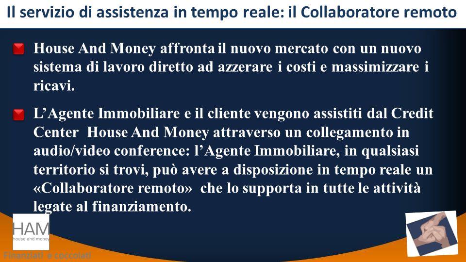 Finanziati e coccolati Il servizio di assistenza in tempo reale: il Collaboratore remoto House And Money affronta il nuovo mercato con un nuovo sistema di lavoro diretto ad azzerare i costi e massimizzare i ricavi.