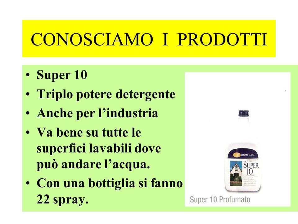 CONOSCIAMO I PRODOTTI Super 10 Triplo potere detergente Anche per lindustria Va bene su tutte le superfici lavabili dove può andare lacqua. Con una bo