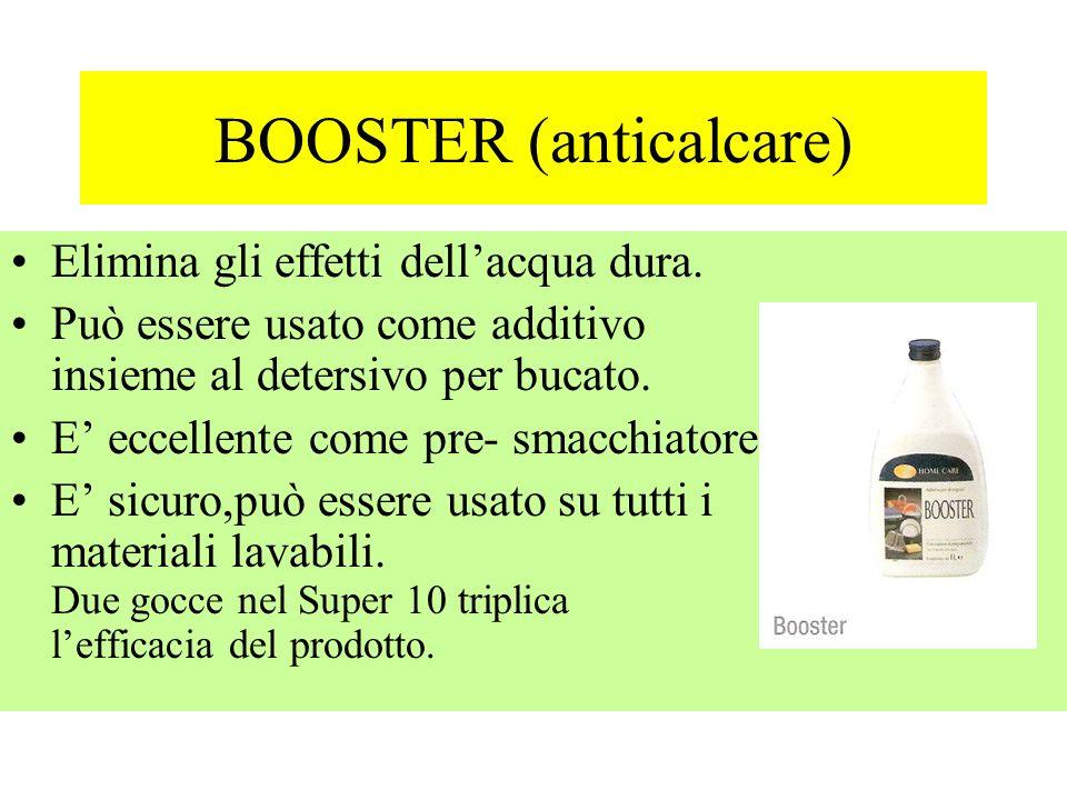 BOOSTER (anticalcare) Elimina gli effetti dellacqua dura. Può essere usato come additivo insieme al detersivo per bucato. E eccellente come pre- smacc