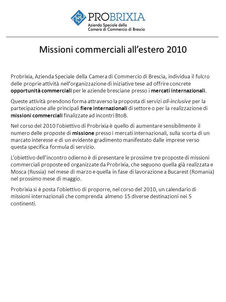 Missioni commerciali allestero 2010 Probrixia, Azienda Speciale della Camera di Commercio di Brescia, individua il fulcro delle proprie attività nellorganizzazione di iniziative tese ad offrire concrete opportunità commerciali per le aziende bresciane presso i mercati internazionali.