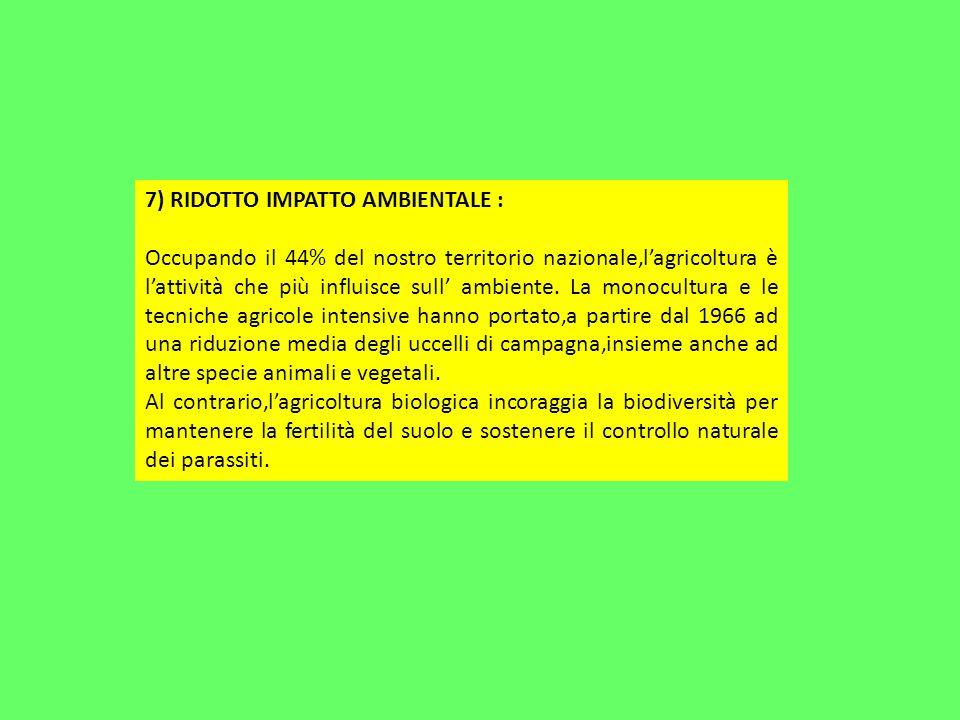 7) RIDOTTO IMPATTO AMBIENTALE : Occupando il 44% del nostro territorio nazionale,lagricoltura è lattività che più influisce sull ambiente.