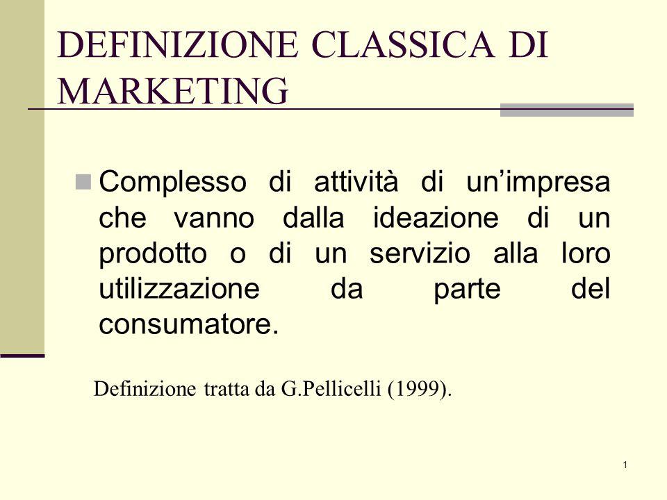 1 DEFINIZIONE CLASSICA DI MARKETING Complesso di attività di unimpresa che vanno dalla ideazione di un prodotto o di un servizio alla loro utilizzazio