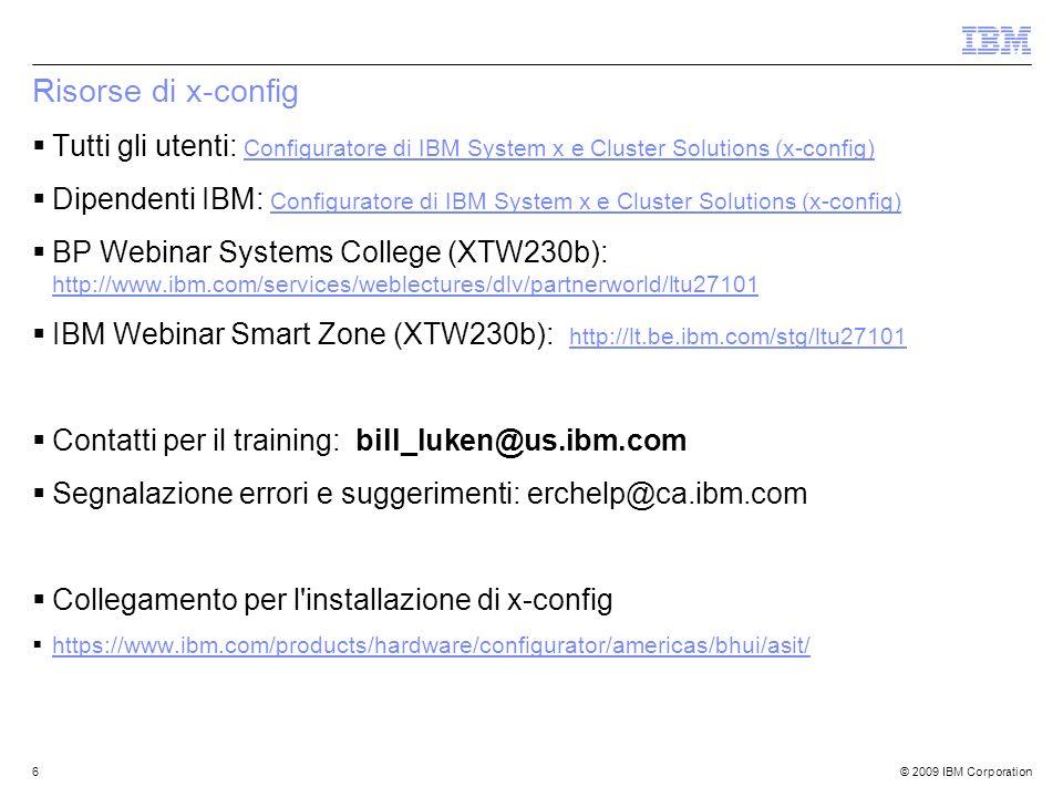 © 2009 IBM Corporation6 Risorse di x-config Tutti gli utenti: Configuratore di IBM System x e Cluster Solutions (x-config) Dipendenti IBM: Configuratore di IBM System x e Cluster Solutions (x-config) BP Webinar Systems College (XTW230b): http://www.ibm.com/services/weblectures/dlv/partnerworld/ltu27101 IBM Webinar Smart Zone (XTW230b): http://lt.be.ibm.com/stg/ltu27101 Contatti per il training: bill_luken@us.ibm.com Segnalazione errori e suggerimenti: erchelp@ca.ibm.com Collegamento per l installazione di x-config https://www.ibm.com/products/hardware/configurator/americas/bhui/asit/