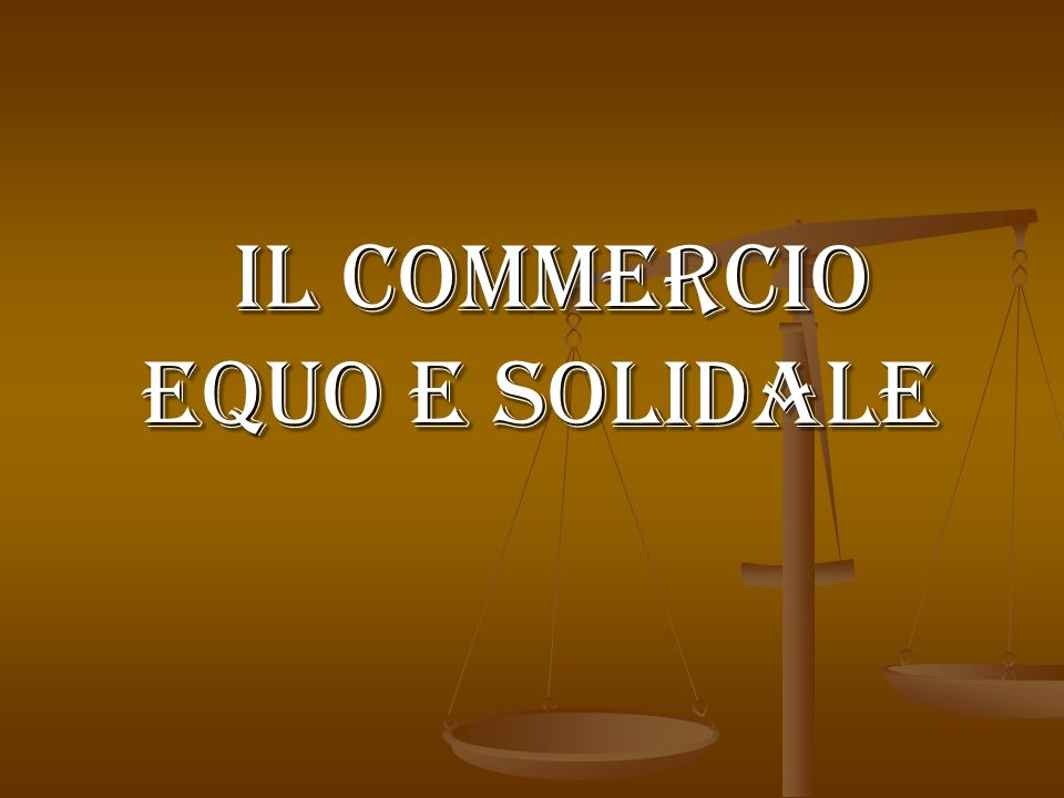 il Commercio Equo e Solidale il Commercio Equo e Solidale