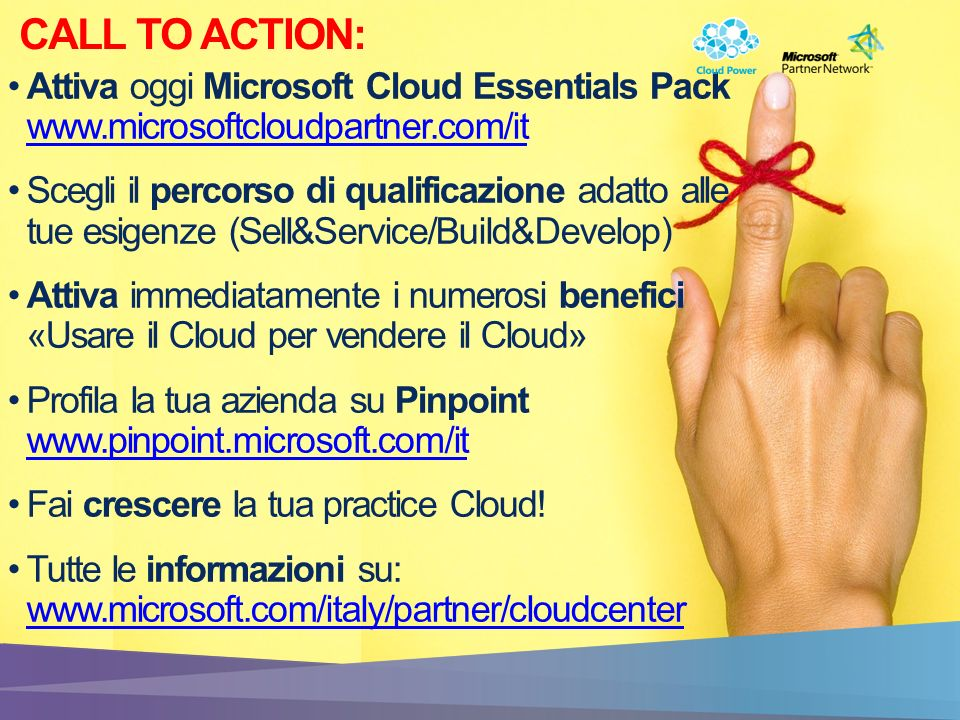 CALL TO ACTION: Attiva oggi Microsoft Cloud Essentials Pack www.microsoftcloudpartner.com/it www.microsoftcloudpartner.com/it Scegli il percorso di qualificazione adatto alle tue esigenze (Sell&Service/Build&Develop) Attiva immediatamente i numerosi benefici «Usare il Cloud per vendere il Cloud» Profila la tua azienda su Pinpoint www.pinpoint.microsoft.com/it www.pinpoint.microsoft.com/it Fai crescere la tua practice Cloud.