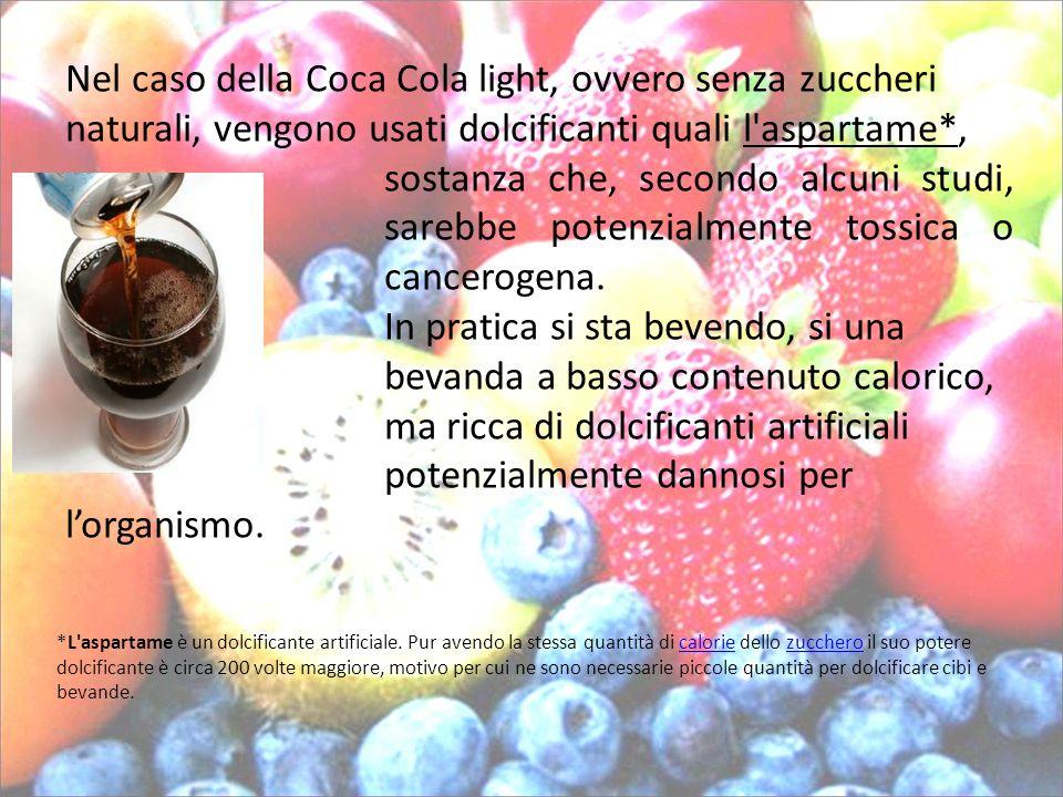 Nel caso della Coca Cola light, ovvero senza zuccheri naturali, vengono usati dolcificanti quali l'aspartame*, sostanza che, secondo alcuni studi, sar