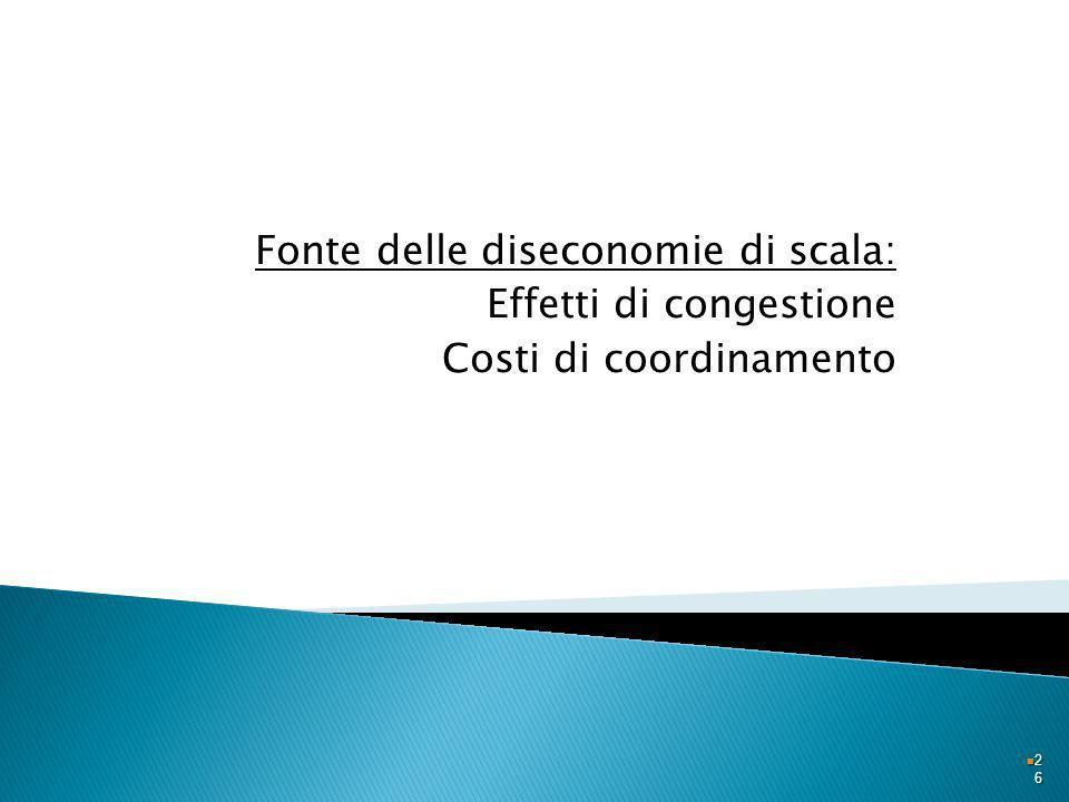 Fonte delle diseconomie di scala: Effetti di congestione Costi di coordinamento 2626