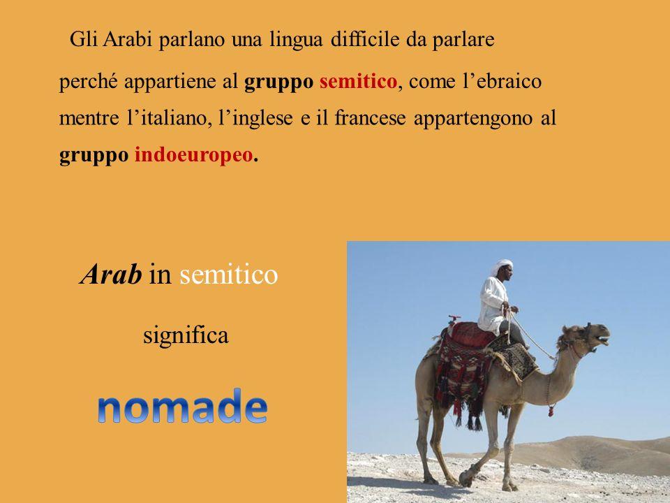 Gli Arabi parlano una lingua difficile da parlare perché appartiene al gruppo semitico, come lebraico mentre litaliano, linglese e il francese appartengono al gruppo indoeuropeo.