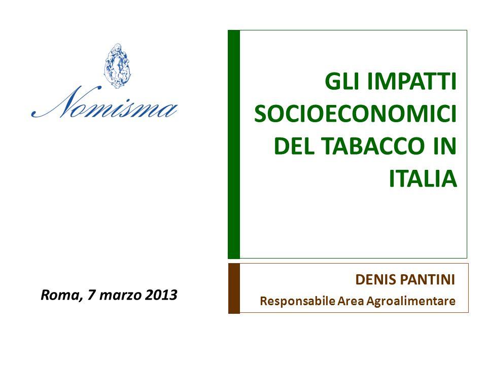 GLI IMPATTI SOCIOECONOMICI DEL TABACCO IN ITALIA DENIS PANTINI Responsabile Area Agroalimentare Roma, 7 marzo 2013
