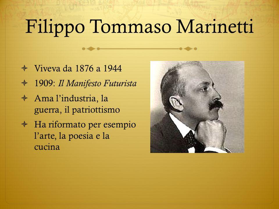 Filippo Tommaso Marinetti Viveva da 1876 a 1944 1909: Il Manifesto Futurista Ama lindustria, la guerra, il patriottismo Ha riformato per esempio larte