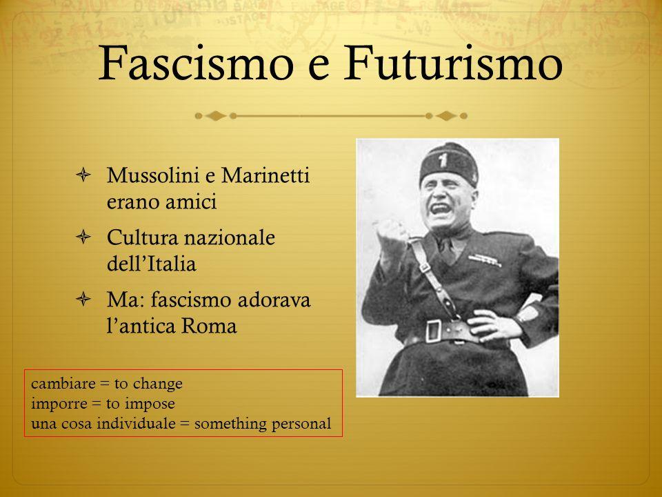 Fascismo e Futurismo Mussolini e Marinetti erano amici Cultura nazionale dellItalia Ma: fascismo adorava lantica Roma cambiare = to change imporre = to impose una cosa individuale = something personal