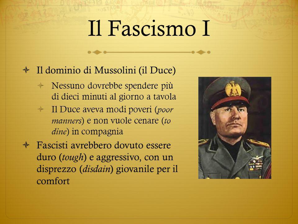 Il Fascismo I Il dominio di Mussolini (il Duce) Nessuno dovrebbe spendere più di dieci minuti al giorno a tavola Il Duce aveva modi poveri ( poor manners ) e non vuole cenare ( to dine ) in compagnia Fascisti avrebbero dovuto essere duro ( tough ) e aggressivo, con un disprezzo ( disdain ) giovanile per il comfort