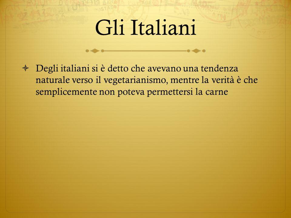 Gli Italiani Degli italiani si è detto che avevano una tendenza naturale verso il vegetarianismo, mentre la verità è che semplicemente non poteva permettersi la carne
