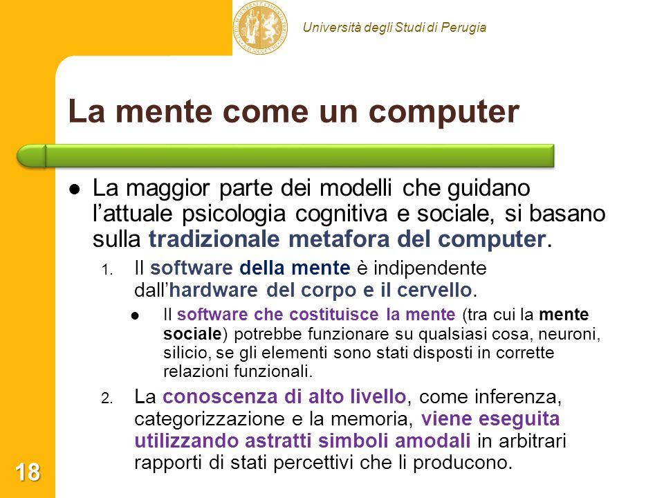 Università degli Studi di Perugia La mente come un computer La maggior parte dei modelli che guidano lattuale psicologia cognitiva e sociale, si basano sulla tradizionale metafora del computer.