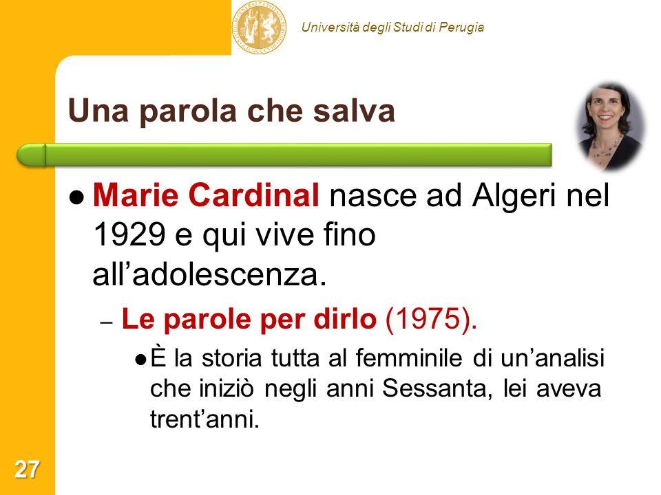 Università degli Studi di Perugia Una parola che salva Marie Cardinal nasce ad Algeri nel 1929 e qui vive fino alladolescenza. – – Le parole per dirlo