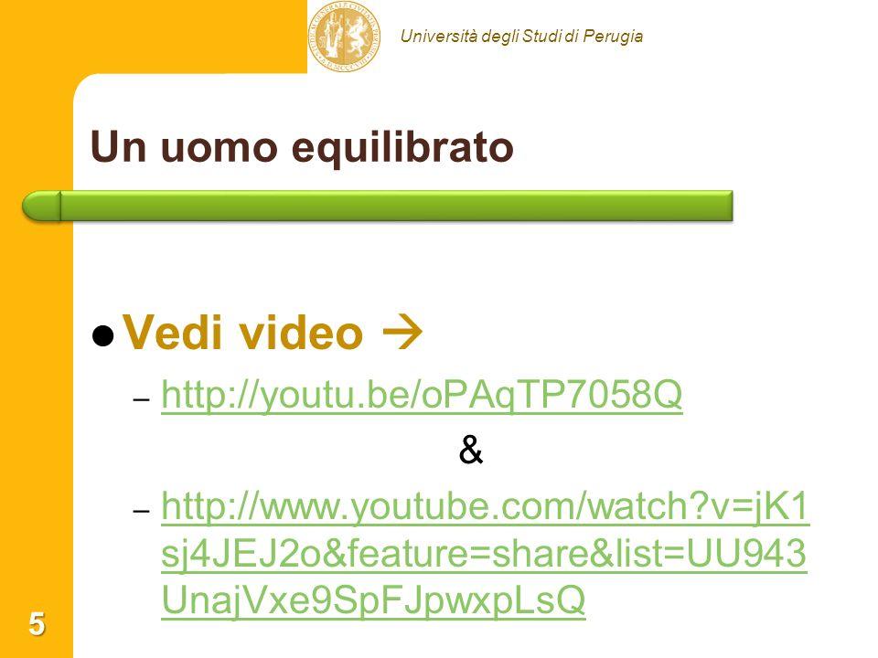 Università degli Studi di Perugia Un uomo equilibrato 5 Vedi video – – http://youtu.be/oPAqTP7058Q http://youtu.be/oPAqTP7058Q & – – http://www.youtube.com/watch?v=jK1 sj4JEJ2o&feature=share&list=UU943 UnajVxe9SpFJpwxpLsQ http://www.youtube.com/watch?v=jK1 sj4JEJ2o&feature=share&list=UU943 UnajVxe9SpFJpwxpLsQ