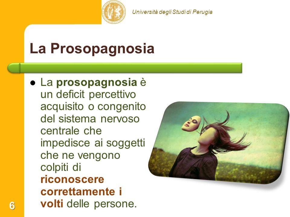 Università degli Studi di Perugia La Prosopagnosia La prosopagnosia è un deficit percettivo acquisito o congenito del sistema nervoso centrale che impedisce ai soggetti che ne vengono colpiti di riconoscere correttamente i volti delle persone.