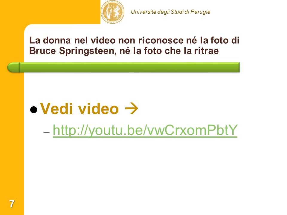 Università degli Studi di Perugia La donna nel video non riconosce né la foto di Bruce Springsteen, né la foto che la ritrae 7 Vedi video – – http://youtu.be/vwCrxomPbtY http://youtu.be/vwCrxomPbtY