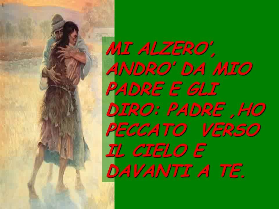 MI ALZERO, ANDRO DA MIO PADRE E GLI DIRO: PADRE,HO PECCATO VERSO IL CIELO E DAVANTI A TE.