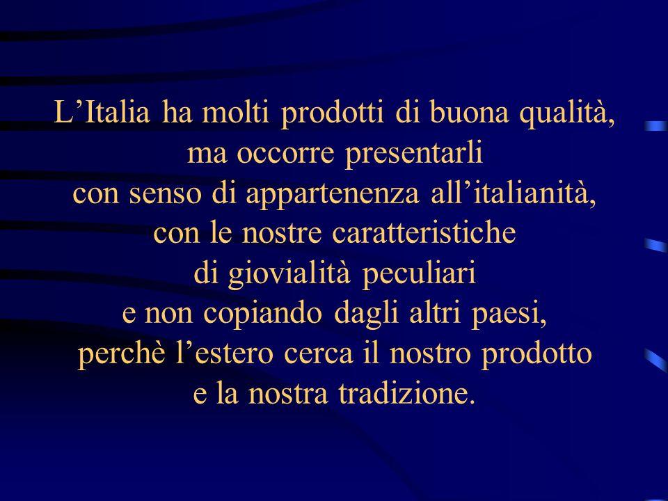 LItalia ha molti prodotti di buona qualità, ma occorre presentarli con senso di appartenenza allitalianità, con le nostre caratteristiche di giovialità peculiari e non copiando dagli altri paesi, perchè lestero cerca il nostro prodotto e la nostra tradizione.