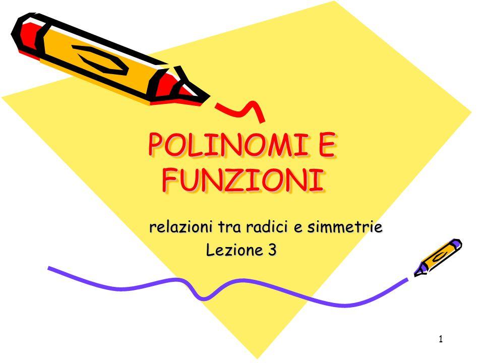 1 POLINOMI E FUNZIONI relazioni tra radici e simmetrie Lezione 3