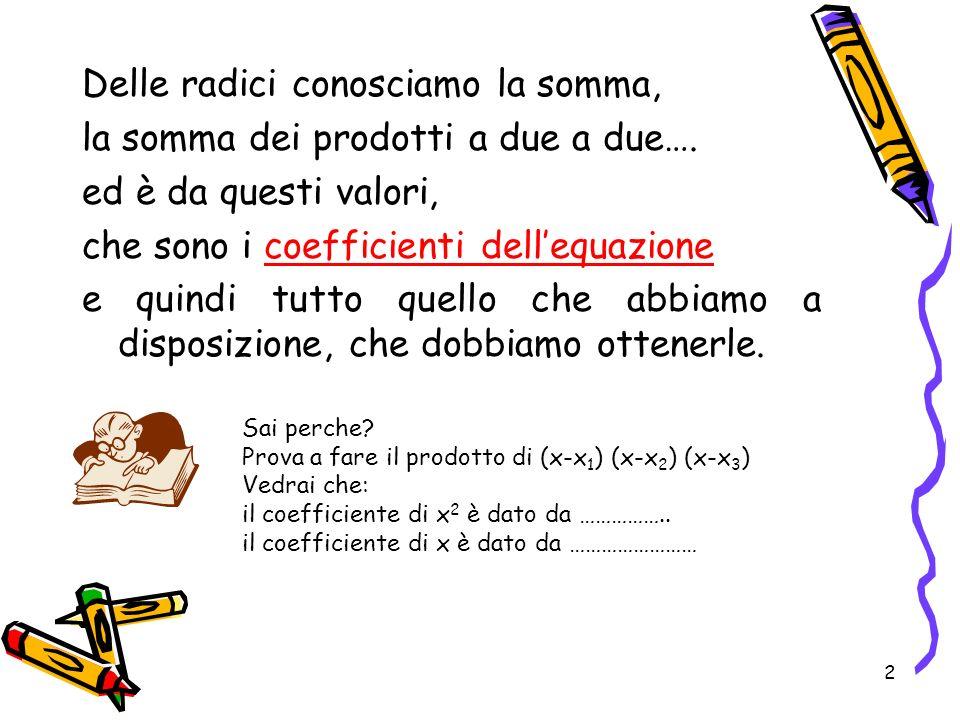 2 Delle radici conosciamo la somma, la somma dei prodotti a due a due…. ed è da questi valori, che sono i coefficienti dellequazione e quindi tutto qu