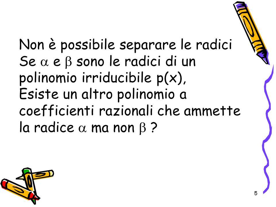 5 Non è possibile separare le radici Se e sono le radici di un polinomio irriducibile p(x), Esiste un altro polinomio a coefficienti razionali che amm