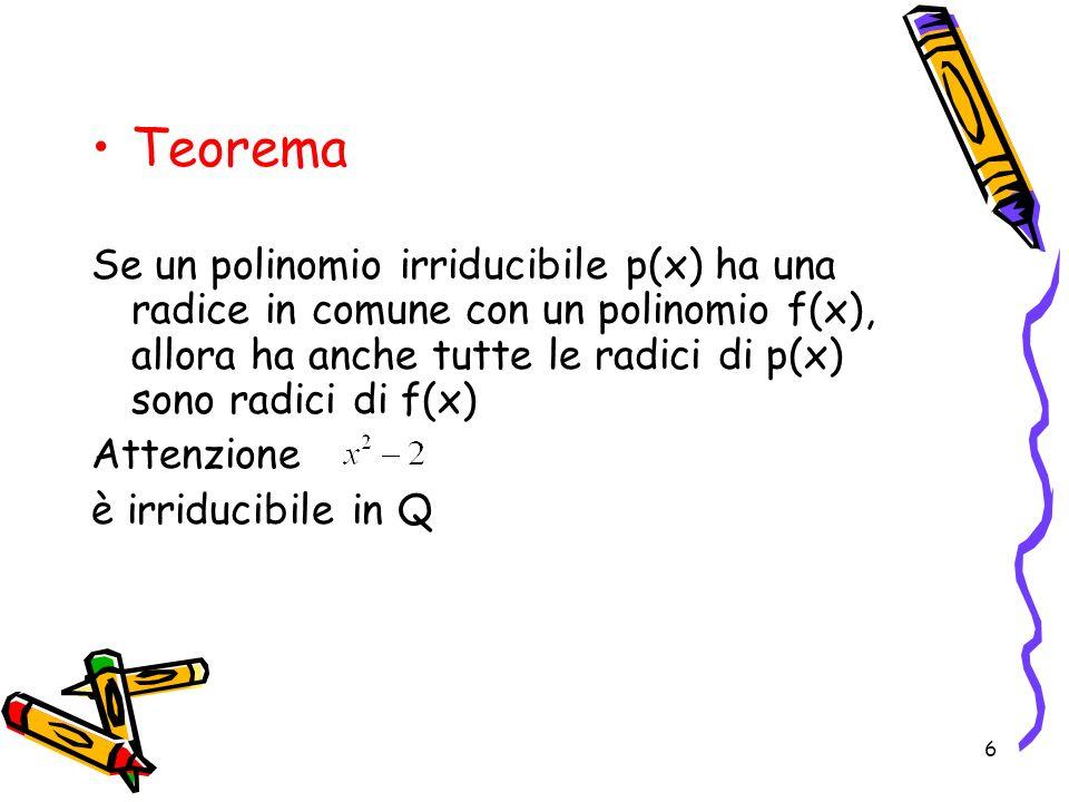 6 Teorema Se un polinomio irriducibile p(x) ha una radice in comune con un polinomio f(x), allora ha anche tutte le radici di p(x) sono radici di f(x)